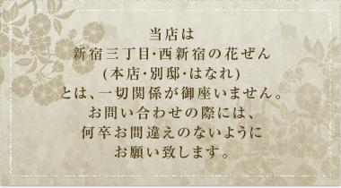 当店は新宿三丁目・西新宿の花ぜん(本店・別邸・はなれ)とは、一切関係が御座いません。 お問い合わせの際には、何卒お間違えのないようにお願い致します。